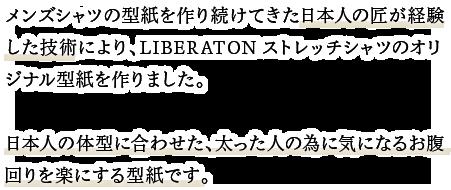 メンズシャツの型紙を作り続けてきた日本人匠が経験した技術により、LIBERATONストレッチシャツのオリジナル型紙を作りました。日本人の体型に合わせた、太った人の為に気になるお腹回りを楽にする型紙です。